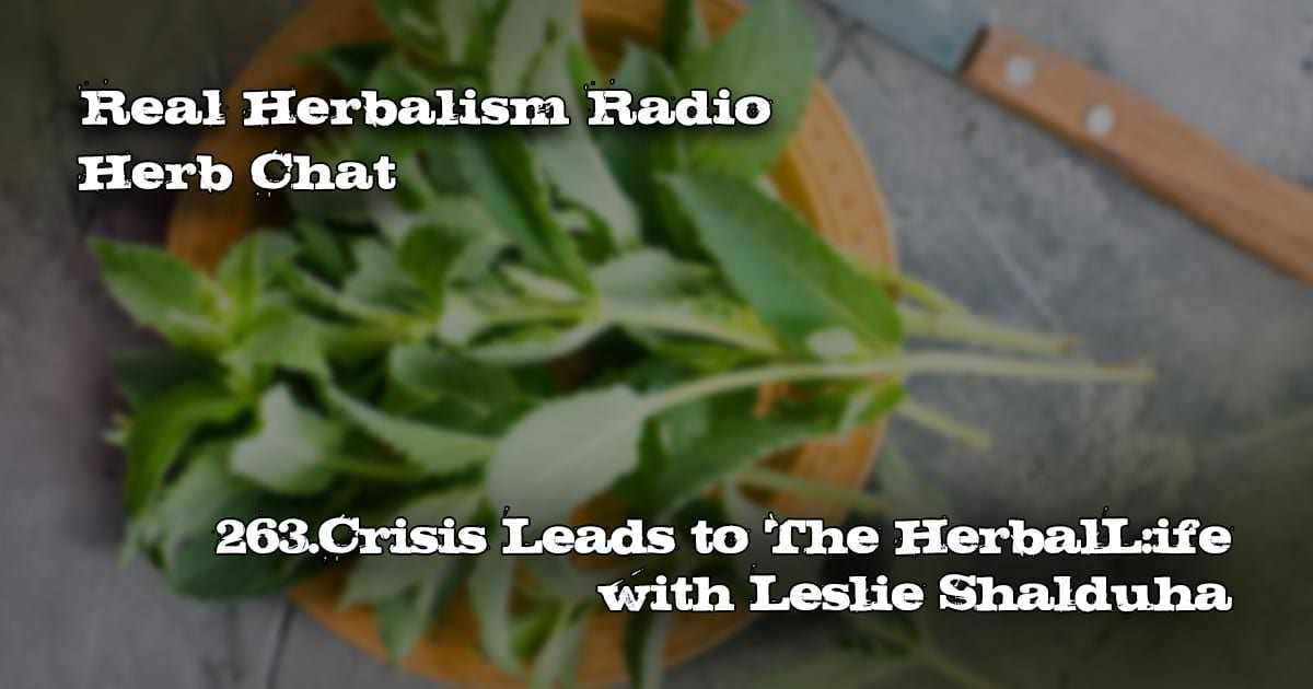 263.Crisis Leads to The Herbal Life with Leslie Shalduha-Herb Chat